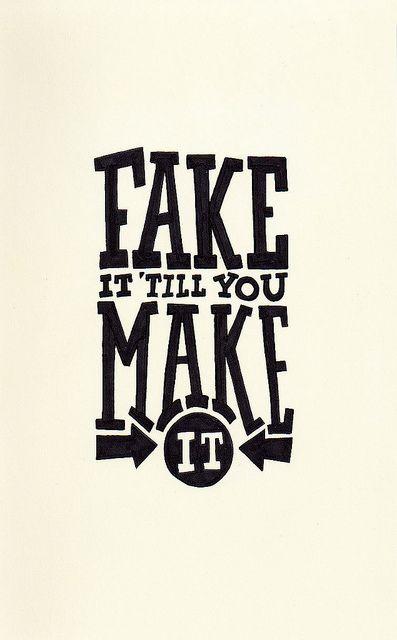 Fake It Till You Make It!!